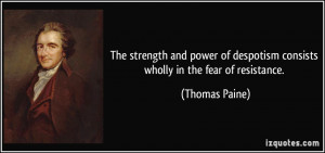 ... of despotism consists wholly in the fear of resistance. - Thomas Paine