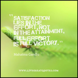 Satisfaction lies in the effort, not in the attainment, full effort is ...