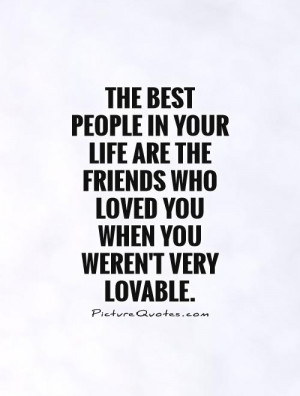 The best people in your life are the friends who loved you when you ...