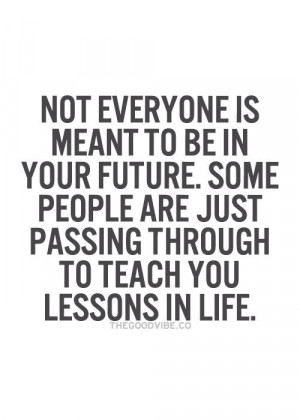 Not everyone is meant to be in your future.