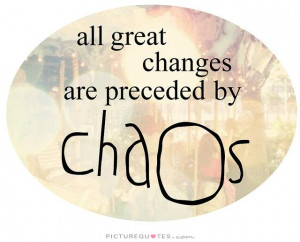 All great changes are preceded by chaos Picture Quote #2