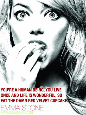 "... life is wonderful, so eat the damn red velvet cupcake."" - Emma Stone"