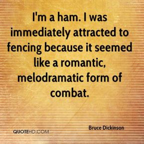Bruce Dickinson - I'm a ham. I was immediately attracted to fencing ...