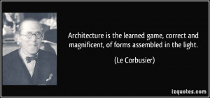 ... and magnificent, of forms assembled in the light. - Le Corbusier