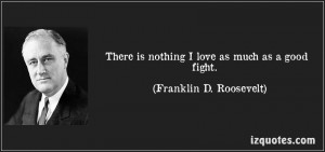 """... As Much As A Good Fight """" - Franklin D. Roosevelt ~ Politics Quote"""