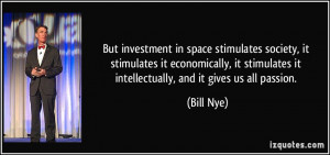 ... stimulates it intellectually, and it gives us all passion. - Bill Nye