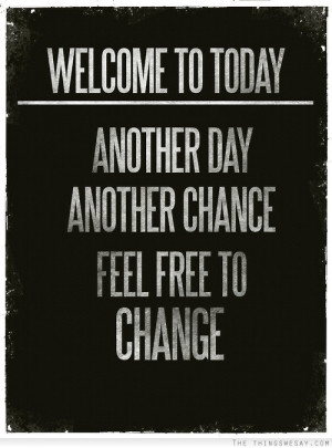 Welcome to today another day another chance feel free to change