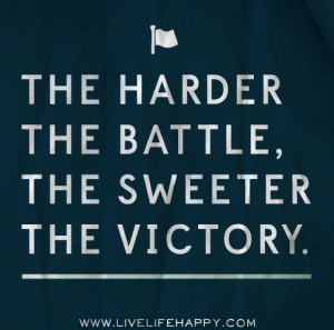 The Harder The Battle, The Sweeter The Victory