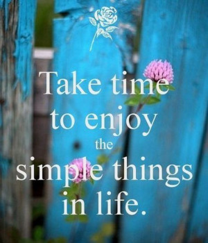 Take Time to Enjoy the Simple Things in Life! | Picture Quotes and ...