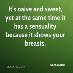 It's naive and sweet, yet at the same time it has a sensuality because ...