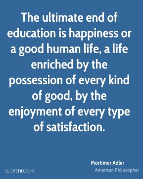 Mortimer Adler - The ultimate end of education is happiness or a good ...
