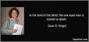 In the land of the blind, the one-eyed man is stoned to death. - Joan ...