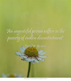 An ungrateful person suffers in the poverty of endless discontentment ...