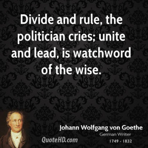 Divide and rule, the politician cries; unite and lead, is watchword of ...