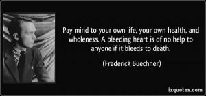 ... is of no help to anyone if it bleeds to death. - Frederick Buechner