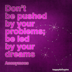 Quote of the Day: Don't be Pushed by your Problems