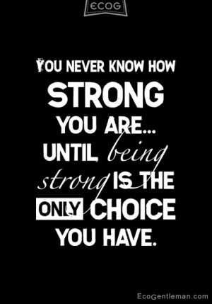 Quotes about strong and choice – You never know how strong you are ...
