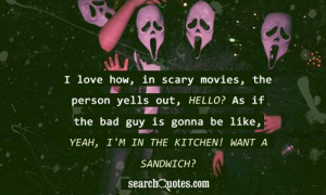 love how, in scary movies, the person yells out, Hello? As if the ...