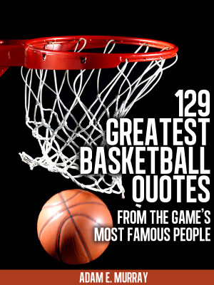 ... Quotes: 129 Greatest Basketball Quotes from the Games's Most Famous