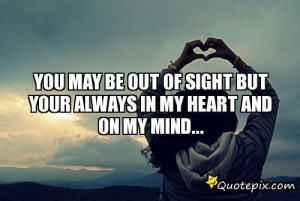 You May Be Out Of Sight But Your Always In My Heart And On My Mind...