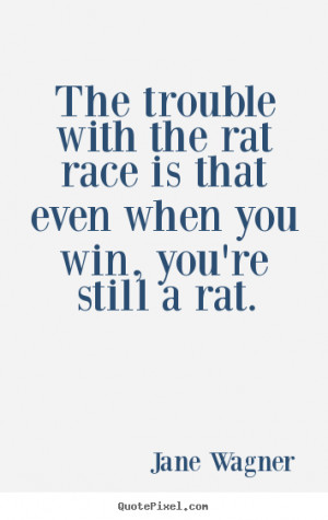 The trouble with the rat race is that even when you win, you're still ...