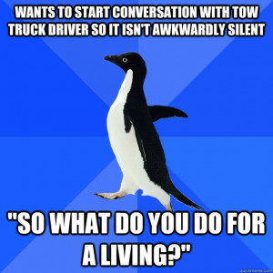 ... start conversation with tow truck driver so it isn't awkwardly silent