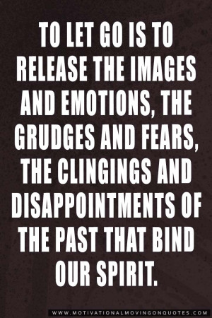 To let go is to release the images and emotions, the grudges and fears ...
