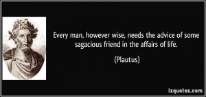 Every man, however wise, needs the advice of some sagacious friend in ...