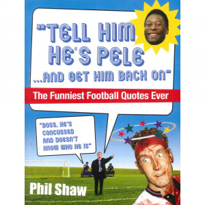 Tell Him he's Pele and Get Him Back on: The Funniest Football Quotes ...