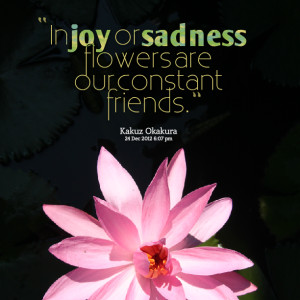 Quotes Picture: in joy or sadness flowers are our constant friends