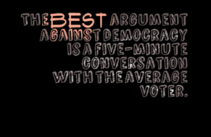 The best argument against democracy is a five-minute conversation with ...