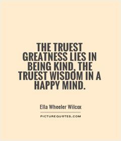 ... greatness lies in being kind, the truest wisdom in a happy mind