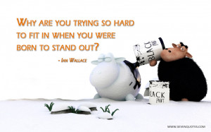 Why are you trying so hard to fit in when you were born to stand out?