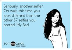 Seriously, another selfie? Oh wait, this time you look different than ...