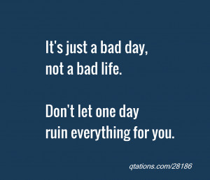 for Quote #28186: It's just a bad day, not a bad life. Don't let one ...