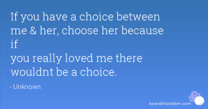 ... me & her, choose her because if you really loved me there wouldnt be a