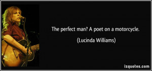 The perfect man? A poet on a motorcycle. - Lucinda Williams