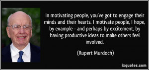 In motivating people, you've got to engage their minds and their ...