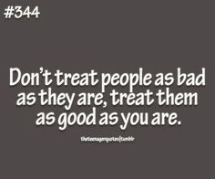 Don't treat people as bad as they are, treat them as good as you ...