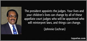 The president appoints the judges. Your lives and your children's ...