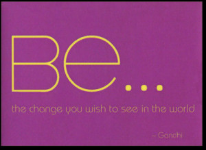Be the change you wish to see in the world ~ Environment Quote