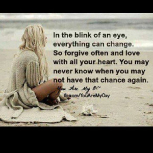 The Blink Of An Eye, Everything Can Change. So Forgive Often And Love ...