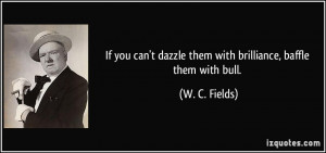 If you can't dazzle them with brilliance, baffle them with bull. - W ...