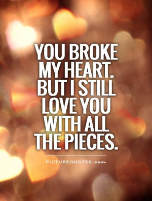 Broke My Heart Quotes But I Still Love Him Quotes You broke my heart ...