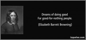 Dreams of doing good For good-for-nothing people. - Elizabeth Barrett ...