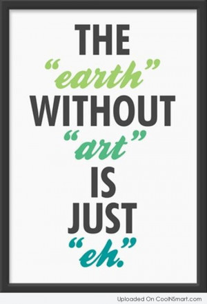 "Art Quote: The ""earth"" without ""art"" is just ""eh"""
