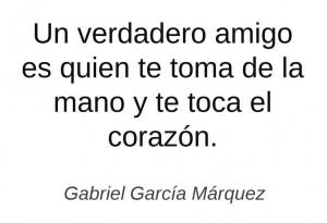 ... te toma de la mano y te toca el corazón - Gabriel García Márquez