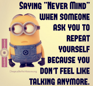 "Saying ""Never Mind"" when someone ask you to repeat yourself ..."