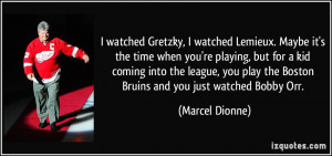 ... play the Boston Bruins and you just watched Bobby Orr. - Marcel Dionne