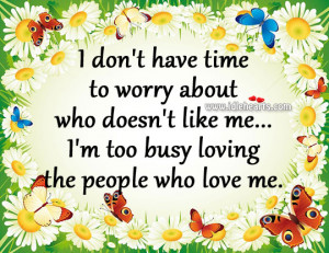 ... who doesn't like me… I'm too busy loving the people who love me